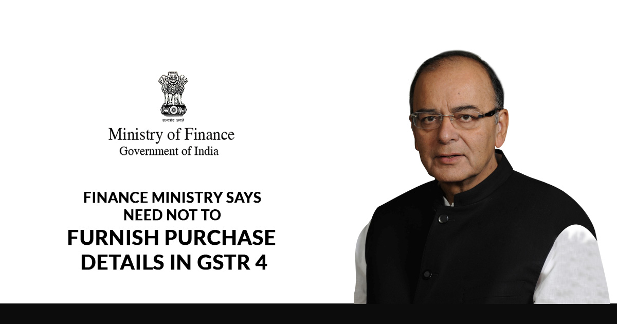 Finance Ministry Says Need Not To Furnish Purchase Details in GSTR 4